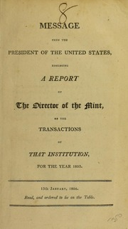 Message from the President of the United States, enclosing a report of the Director of the Mint, of the transactions of that institution, for the year 1803 ...