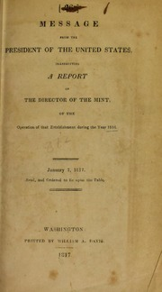 Message from the President of the United States, transmitting a report of the director of the Mint, of the operation of that establishment during the year 1816. : January 7, 1817. Read, and ordered to lie upon the table