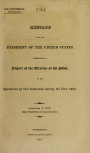 Message from the president of the United States, transmitting a report of the director of the Mint, of the operations of that institution during the year 1824. : February 5, 1825. Read: ordered that it lie upon the table