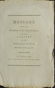 Message from the President of the United States, inclosing a report of the Director of the Mint : dated the 1st January, 1802 ...
