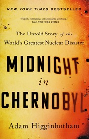 Midnight in Chernobyl : the untold story of the world's greatest nuclear disaster / Adam Higginbotham