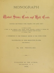 Monograph of United States Cents and Half Cents Issued Between the Years 1793 and 1857: To which is added a table of the principal coins, tokens, jetons, medalets, patterns of coinage and Washington pieces, generally classified under the head of colonial coins. A contribution to the numismatic history of the United States