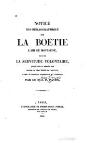 Notice bio-bibliographique sur La Boëtie, l-ami de Montaigne, suivie de La servitude volontaire, donnée pour la première fois selon le vrai texte de l-auteur, d-après un manuscrit contemporain et authentique