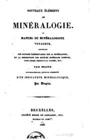 Nouveaux éléments de minéralogie, ou, Manuel du minéralogiste voyageur : contenant des notions élémentaires sur la minéralogie et la description des espèces minérales connues, avec leurs principaux usages, etc.