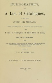 Numisgraphics, or, A list of catalogues, in which occur coins or medals : which have been sold by auction in the United States : also, a list of catalogues or price lists of coins issued by dealers : also, a list of various publications of more or less interest to numismatologists, which have been published in the United States