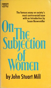"another look into js mills subjection of women essay Thomas hobbes and john stuart mill topics: political and ""the subjection of women"" (1861) were the classic essay on john stuart mills."