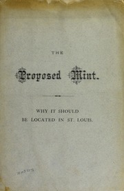 The Proposed Mint, an Argument in favor of its Location in St. Louis, Submitted by Dr. H. R. Linderman, Director of the United States Mint at Washington