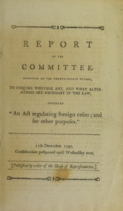 "Report of the Committee ... to enquire whether any ... alterations are necessary in the Law, intituled ""An Act Regulating Foreign Coins..."""