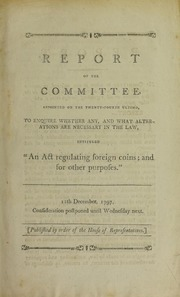 "Report of the Committee ... to enquire whether ... alterations are necessary in the law, intituled ""An act regulating foreign coins ; and for other purposes."""