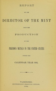 Report of the Director of the Mint upon the Production of the Precious Metals in the United States During the Calendar Year 1893