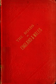 The roads of England and Wales : an itinerary for cyclists, tourists, and travellers, containing an original description of the contour and surface with mileage of the main (direct and principal cross) roads in England and Wales, and Part of Scotland...