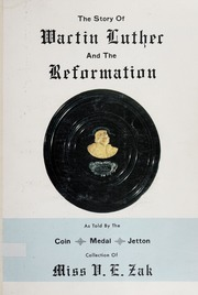 The Story of Martin Luther and the Reformation: As told by the Coin, Medals, Jetton collection of Miss H.E. Zak