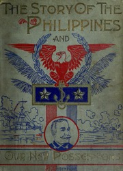 The story of the Philippines : Natural riches, industrial resources, statistics of productions, commerce and population; the laws, habits, customs, scenery, and conditions of the Cuba of the East Indies, and the thousand islands of the archipelagoes of India and Hawaii, with episodes of their early history : the Eldorado of the Orient...