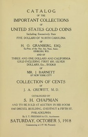 CATALOGUE OF THE IMPORTANT COLLECTIONS OF UNITED STATES GOLD COINS, INCLUDING EXCESSIVELY RARE FIVE DOLLARS OF NORTH CAROLINA OF H.O. GRANBERG, ESQ. EX-PRES OF THE NAT. AM. NUM. ASSOC. OSHKOSH, WIS. AND OF THREE AND ONE DOLLARS AND CALIFORNIA GOLD INCLUDING FIRST $50, SILVER DOLLARS, ETC., BOOKS OF MR. J. BARNET OF NEW YORK CITY. COLLECTION OF CENTS OF J.A. CREWITT, M.D.