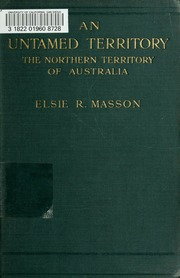 An untamed territory, the Northern Territory of Australia : Masson, Elsie R : Free Download & Streaming : Internet Archive