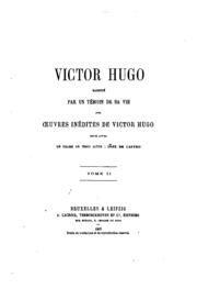 Victor Hugo, raconté par un témoin de sa vie, avec oeuvres inédites de Victor Hugo; entre autre ...