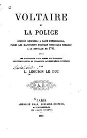 Voltaire et la police; dossier recueilli à Saint-Pétersbourg, parmi les manuscrits français originaux enlevés à la Bastille en 1789