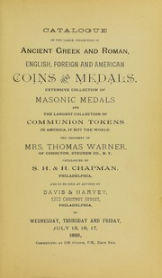 CATALOGUE OF THE LARGE COLLECTION OF ANCIENT GREEK AND ROMAN, ENGLISH, FOREIGN AND AMERICAN COINS AND MEDALS. EXTENSIVE COLLECTION OF MASONIC MEDALS AND THE LARGEST COLLECTION OF COMMUNION TOKENS IN AMERICA, IF NOT THE WORLD. THE PROPERTY OF MRS. THOMAS WARNER, OF COHOCTON, STEUBEN CO., N.Y.