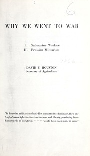 Why we went to war : I. Submarine warfare. II. Prussian militarism / David F. Houston.