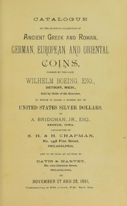 CATALOGUE OF THE SPLENDID COLLECTION OF ANCIENT GREEK AND ROMAN, GERMAN, EUROPEAN AND ORIENTAL COINS FORMED BY THE LATE WILHELM BOEING, ESQ., DETROIT, MICH., SOLD BY ORDER OF THE EXECUTOR, TO WHICH IS ADDED A SUPERB SET OF UNITED STATES SILVER DOLLARS, OF A. BRIDGMAN, JR., ESQ., KEOKUK, IOWA.
