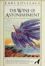 an analysis of the wine of astonishment by earl lovelace The wine of astonishment and polyrhythm part one: rhythms of colony and empire david p lichtenstein '99, brown university, contributing editor, caribbean web in evoking the village of bonasse, the spiritual baptist church, and its struggles for spiritual survival, earl lovelace taps into the notion of polyrhythm.